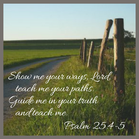 Show me your ways, Lord, teach me your paths.5 Guide me in your truth and teach me.