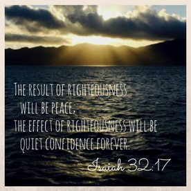 The result of righteousness will be peace;the effect of righteousnesswill be quiet confidence forever. (1)