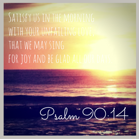 satisfy-us-in-the-morning-with-your-unfailing-love-that-we-may-sing-for-joy-and-be-glad-all-our-days